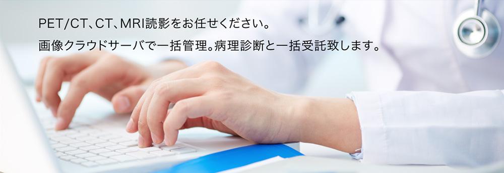 PET/CT、CT,MRI読影をお任せください。画像クラウドサーバーで一括管理。病理診断と一括受託致します。