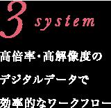 3 system 高倍率・高解像度のデジタルデータで効率的なワークフロー